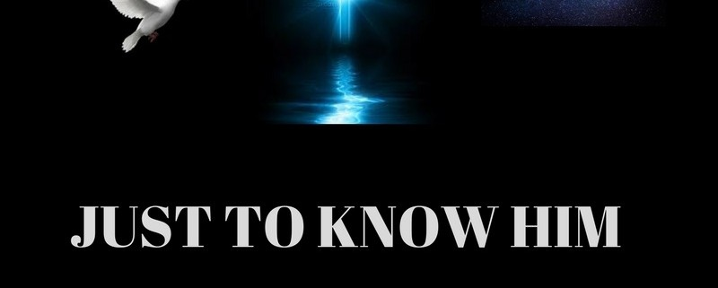 JUST TO KNOW HIM